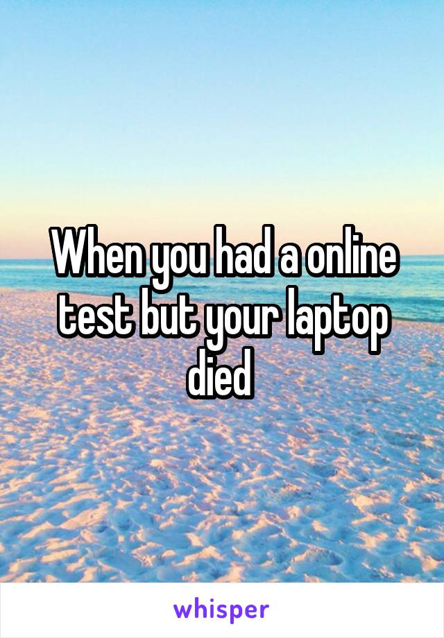 When you had a online test but your laptop died
