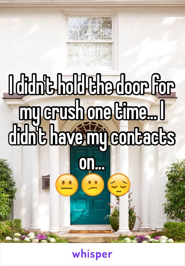 I didn't hold the door for my crush one time... I didn't have my contacts on...  😐😕😔
