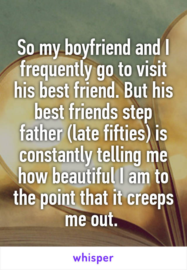 So my boyfriend and I frequently go to visit his best friend. But his best friends step father (late fifties) is constantly telling me how beautiful I am to the point that it creeps me out.