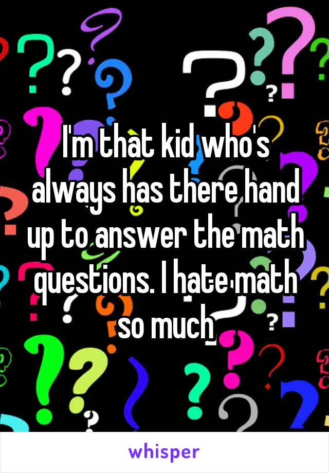 I'm that kid who's always has there hand up to answer the math questions. I hate math so much