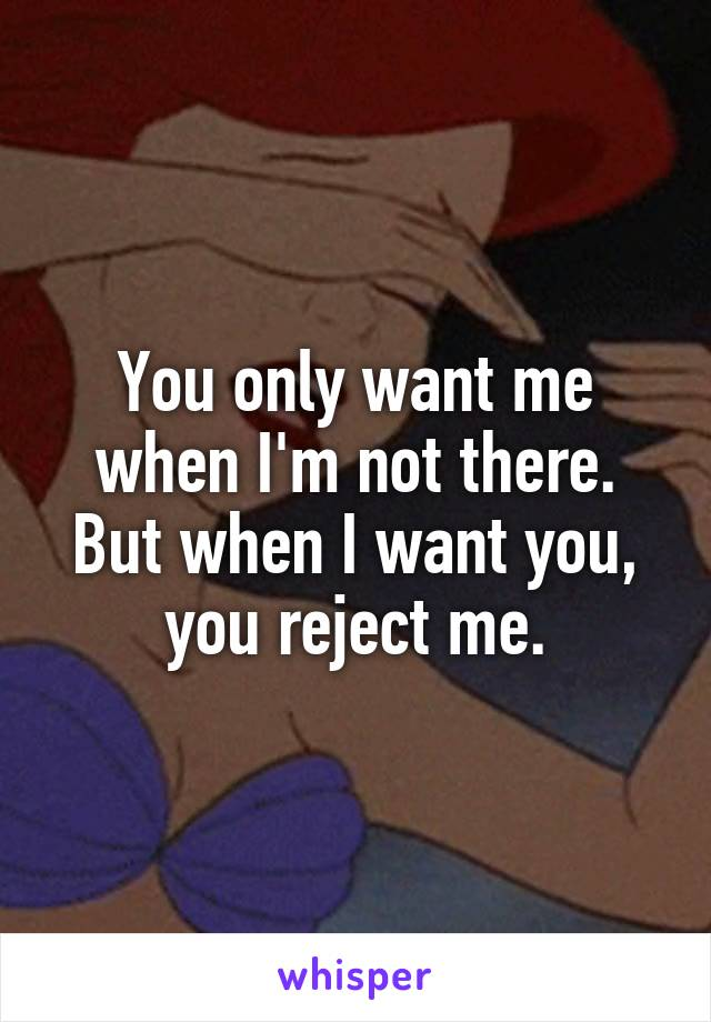 You only want me when I'm not there. But when I want you, you reject me.