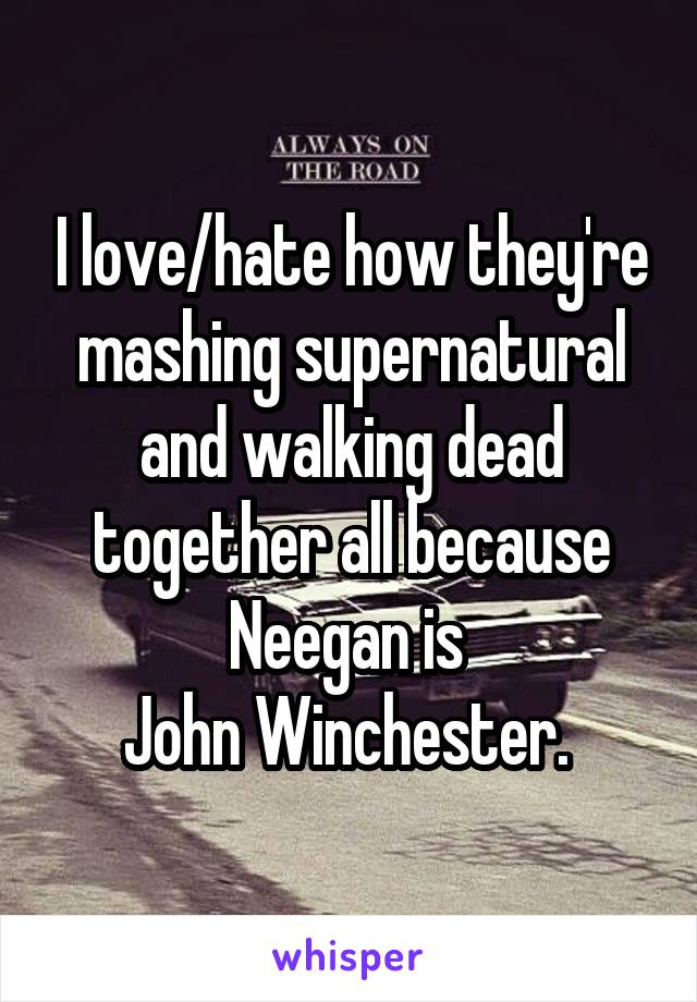 I love/hate how they're mashing supernatural and walking dead together all because Neegan is  John Winchester.