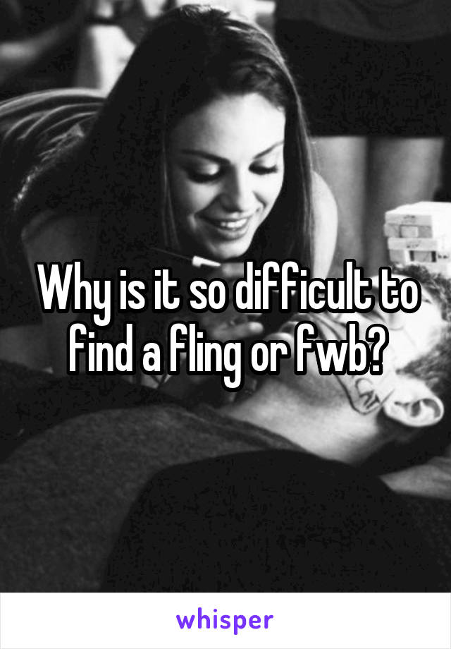 Why is it so difficult to find a fling or fwb?