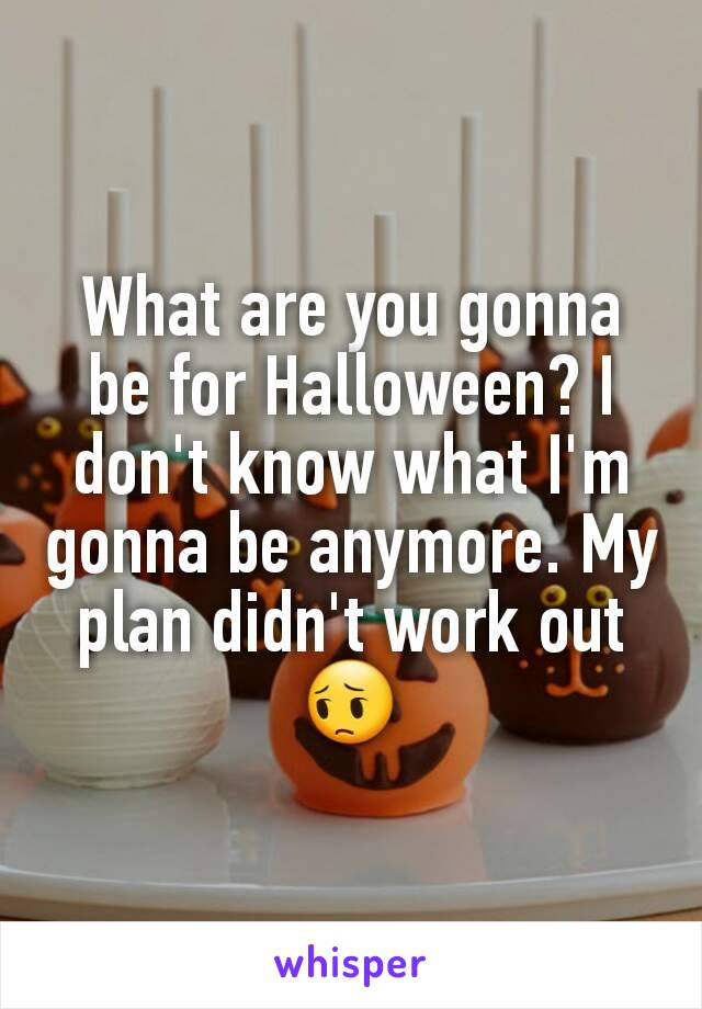 What are you gonna be for Halloween? I don't know what I'm gonna be anymore. My plan didn't work out 😔