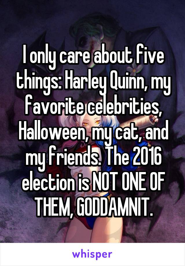 I only care about five things: Harley Quinn, my favorite celebrities, Halloween, my cat, and my friends. The 2016 election is NOT ONE OF THEM, GODDAMNIT.