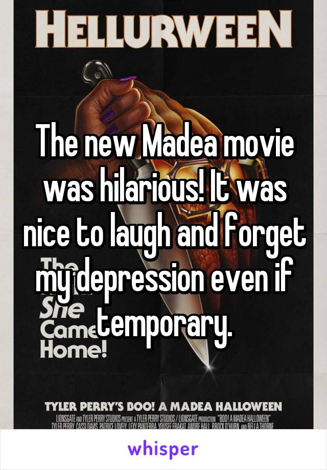 The new Madea movie was hilarious! It was nice to laugh and forget my depression even if temporary.