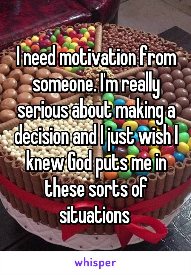 I need motivation from someone. I'm really serious about making a decision and I just wish I knew God puts me in these sorts of situations