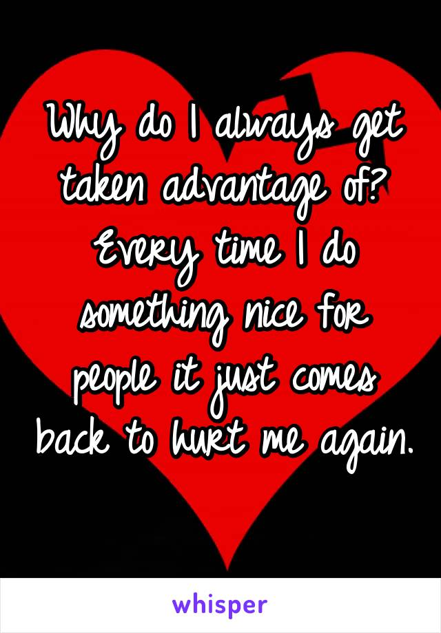 Why do I always get taken advantage of? Every time I do something nice for people it just comes back to hurt me again.