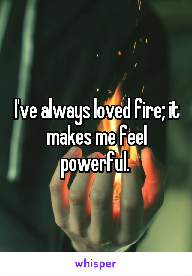 I've always loved fire; it makes me feel powerful.