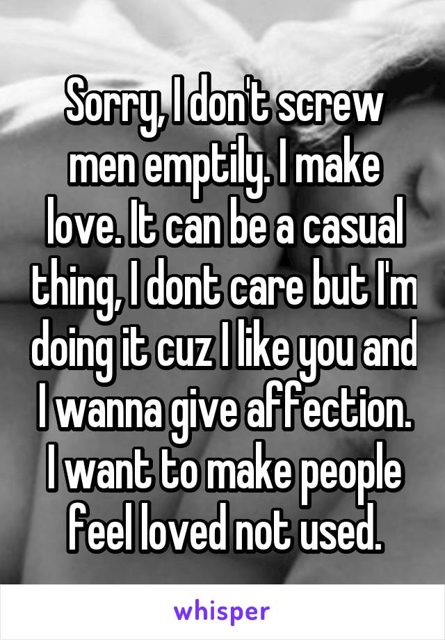 Sorry, I don't screw men emptily. I make love. It can be a casual thing, I dont care but I'm doing it cuz I like you and I wanna give affection. I want to make people feel loved not used.