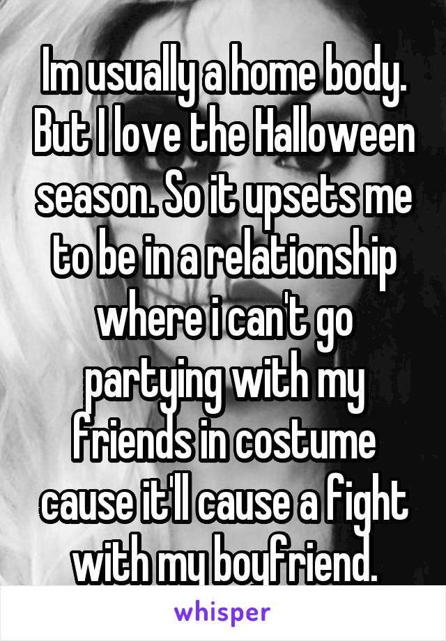 Im usually a home body. But I love the Halloween season. So it upsets me to be in a relationship where i can't go partying with my friends in costume cause it'll cause a fight with my boyfriend.