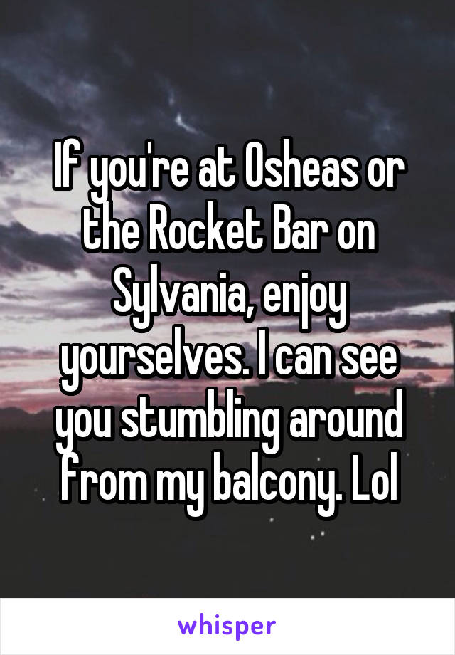 If you're at Osheas or the Rocket Bar on Sylvania, enjoy yourselves. I can see you stumbling around from my balcony. Lol