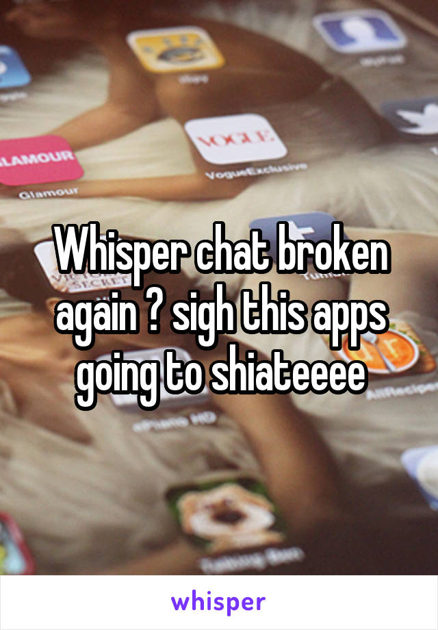 Whisper chat broken again ? sigh this apps going to shiateeee