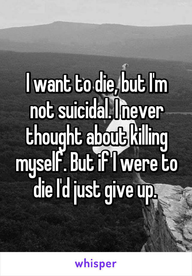 I want to die, but I'm not suicidal. I never thought about killing myself. But if I were to die I'd just give up.
