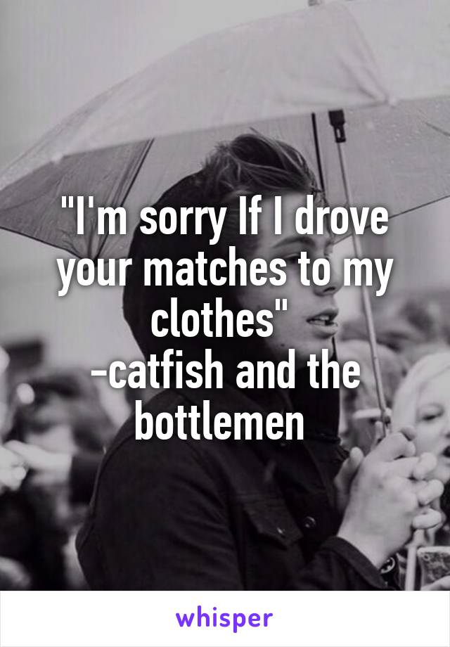 """""""I'm sorry If I drove your matches to my clothes""""  -catfish and the bottlemen"""