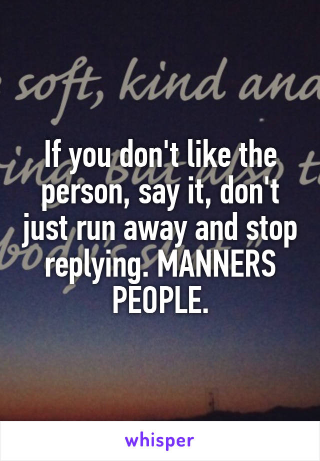 If you don't like the person, say it, don't just run away and stop replying. MANNERS PEOPLE.