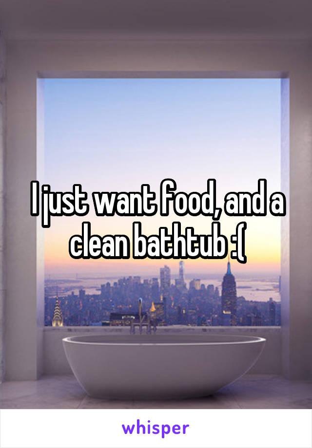 I just want food, and a clean bathtub :(