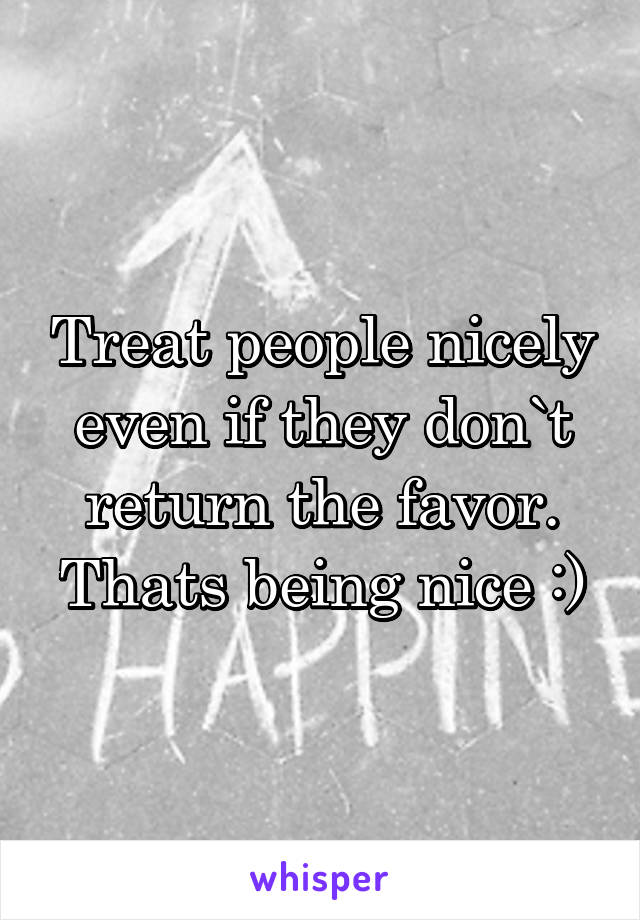 Treat people nicely even if they don`t return the favor. Thats being nice :)