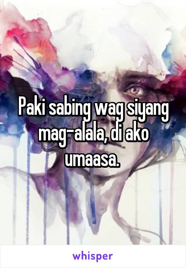 Paki sabing wag siyang mag-alala, di ako umaasa.