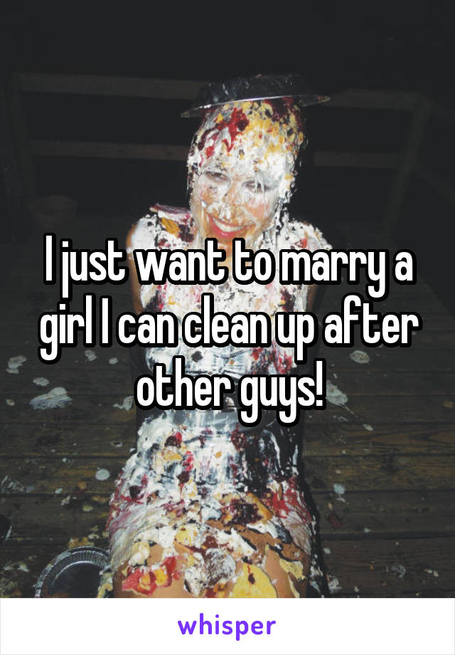 I just want to marry a girl I can clean up after other guys!