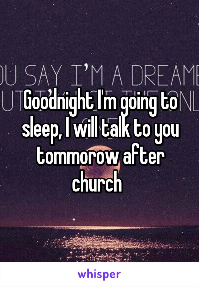 Goodnight I'm going to sleep, I will talk to you tommorow after church