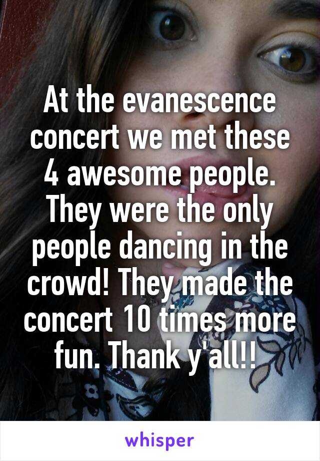 At the evanescence concert we met these 4 awesome people. They were the only people dancing in the crowd! They made the concert 10 times more fun. Thank y'all!!