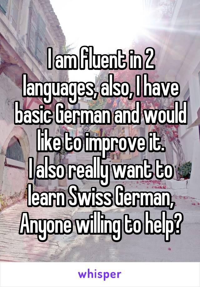 I am fluent in 2 languages, also, I have basic German and would like to improve it. I also really want to learn Swiss German, Anyone willing to help?