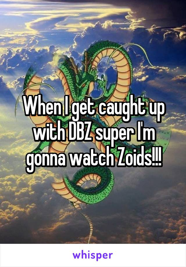 When I get caught up with DBZ super I'm gonna watch Zoids!!!