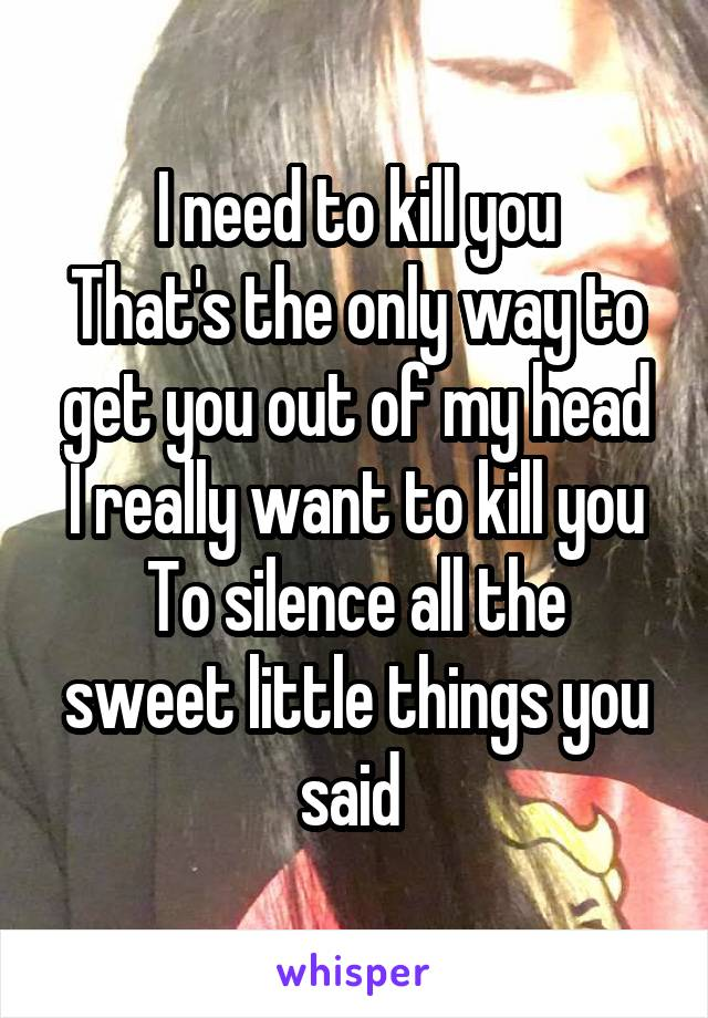 I need to kill you That's the only way to get you out of my head I really want to kill you To silence all the sweet little things you said