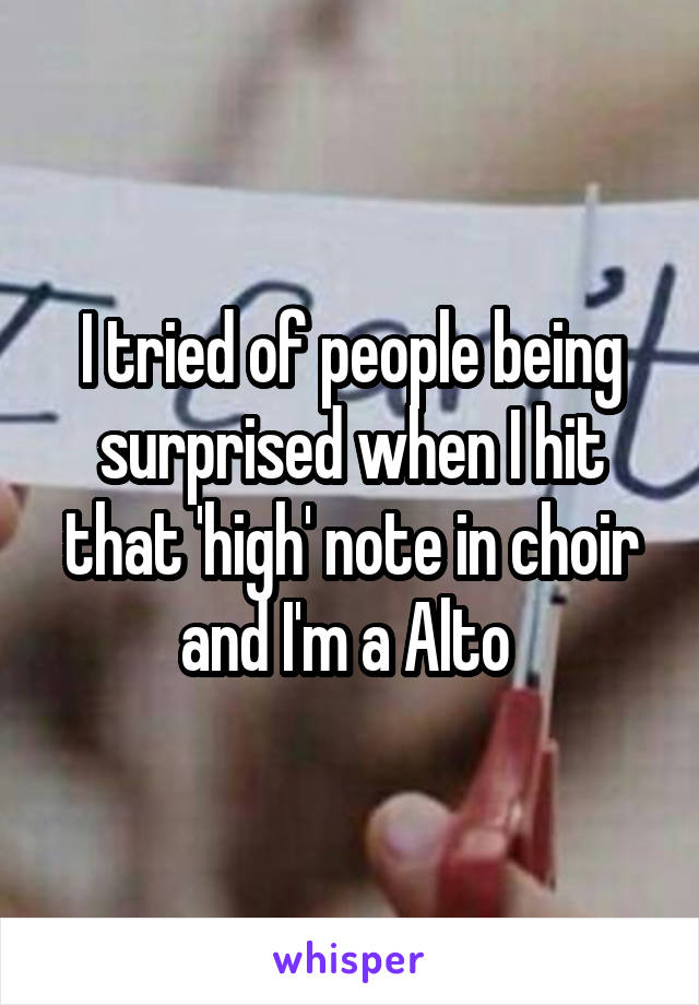 I tried of people being surprised when I hit that 'high' note in choir and I'm a Alto