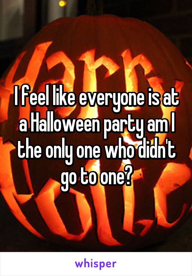 I feel like everyone is at a Halloween party am I the only one who didn't go to one?
