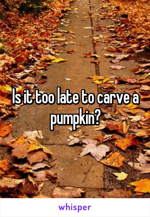 Is it too late to carve a pumpkin?