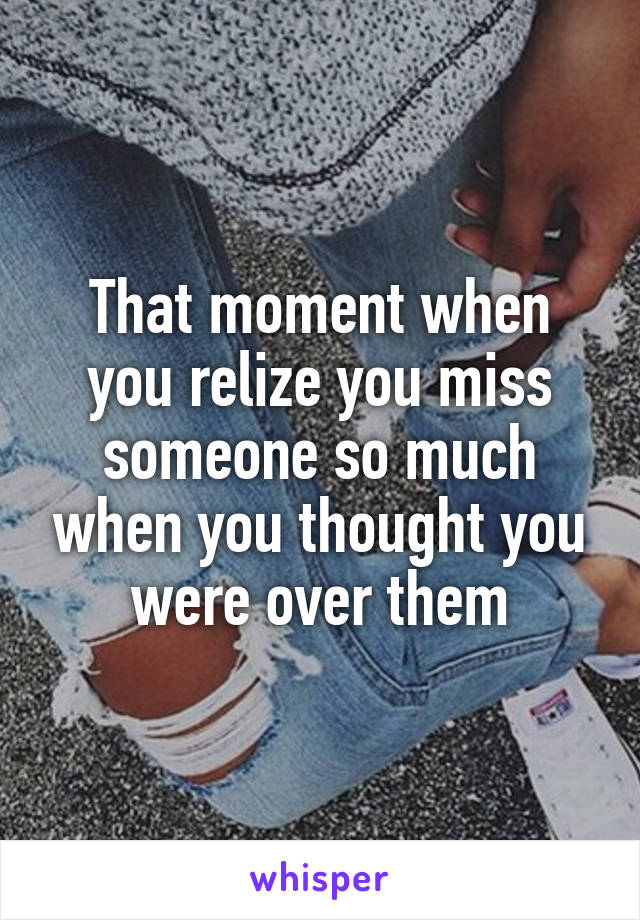 That moment when you relize you miss someone so much when you thought you were over them
