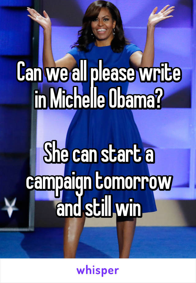 Can we all please write in Michelle Obama?  She can start a campaign tomorrow and still win