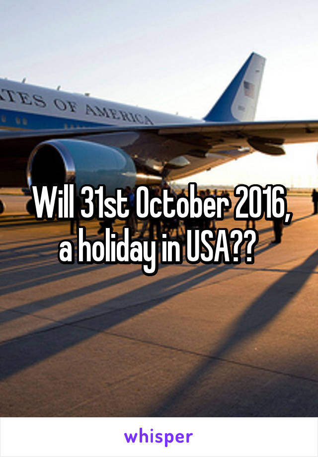 Will 31st October 2016, a holiday in USA??