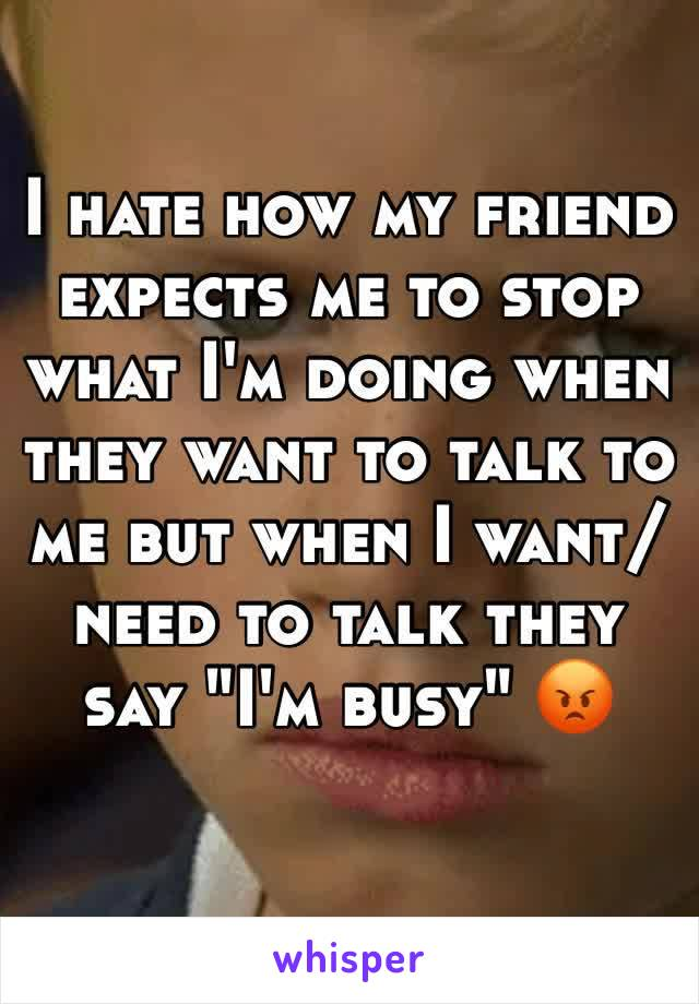 "I hate how my friend expects me to stop what I'm doing when they want to talk to me but when I want/need to talk they say ""I'm busy"" 😡"