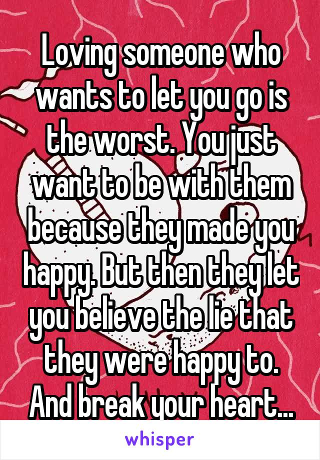 Loving someone who wants to let you go is the worst. You just want to be with them because they made you happy. But then they let you believe the lie that they were happy to. And break your heart...