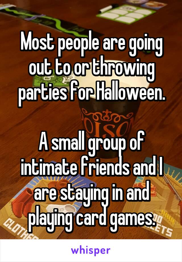Most people are going out to or throwing parties for Halloween.  A small group of intimate friends and I are staying in and playing card games.