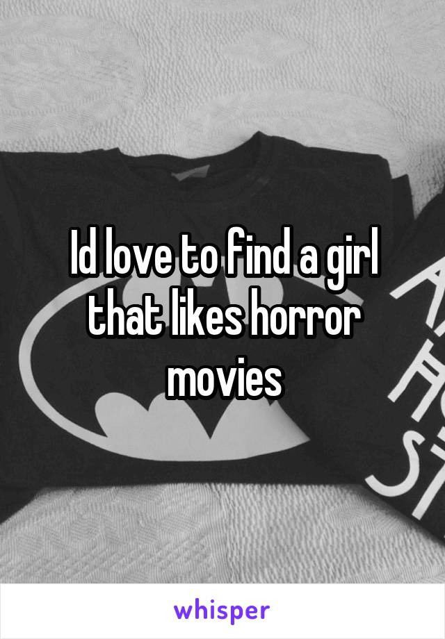 Id love to find a girl that likes horror movies