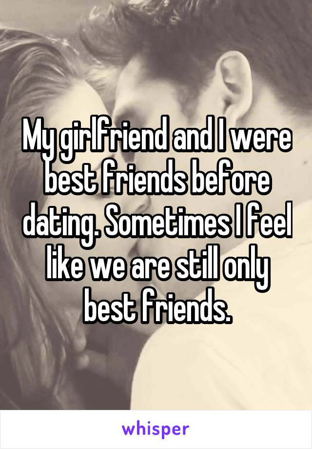 My girlfriend and I were best friends before dating. Sometimes I feel like we are still only best friends.
