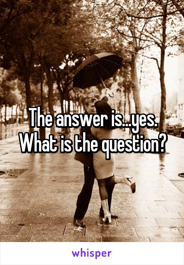 The answer is...yes. What is the question?