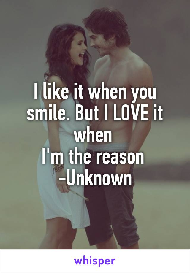 I like it when you smile. But I LOVE it when  I'm the reason  -Unknown
