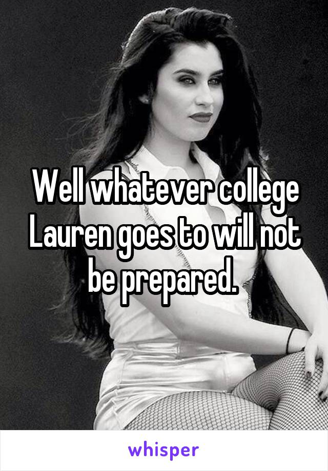 Well whatever college Lauren goes to will not be prepared.