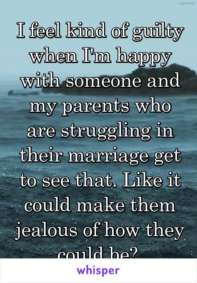 I feel kind of guilty when I'm happy with someone and my parents who are struggling in their marriage get to see that. Like it could make them jealous of how they could be?