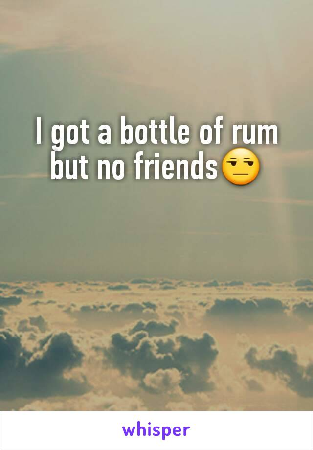 I got a bottle of rum but no friends😒