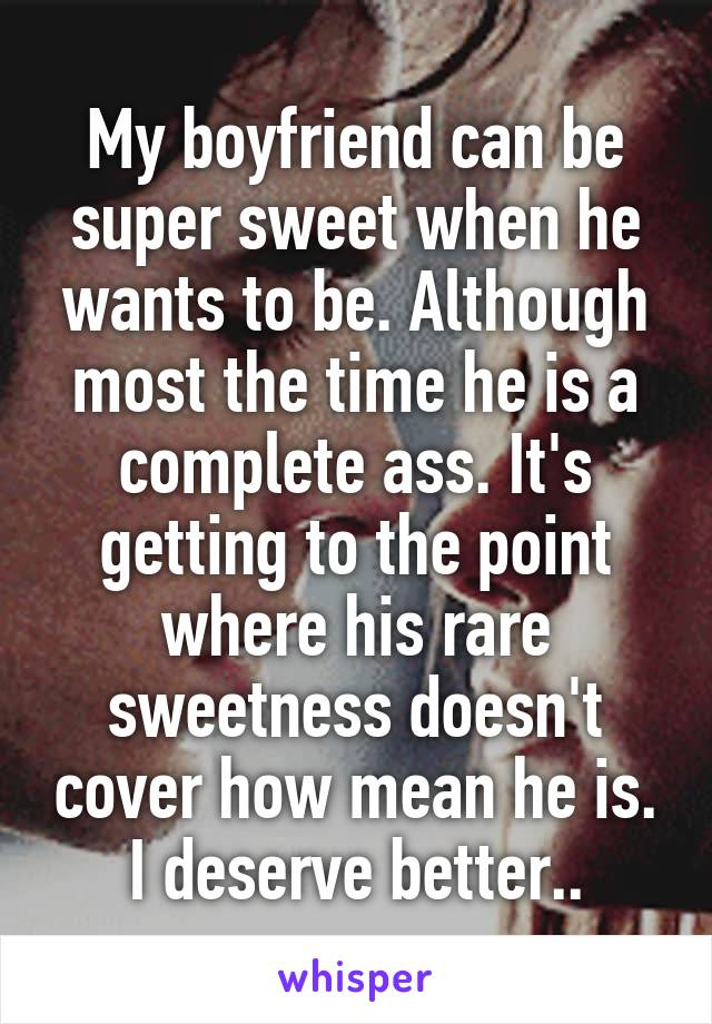 My boyfriend can be super sweet when he wants to be. Although most the time he is a complete ass. It's getting to the point where his rare sweetness doesn't cover how mean he is. I deserve better..