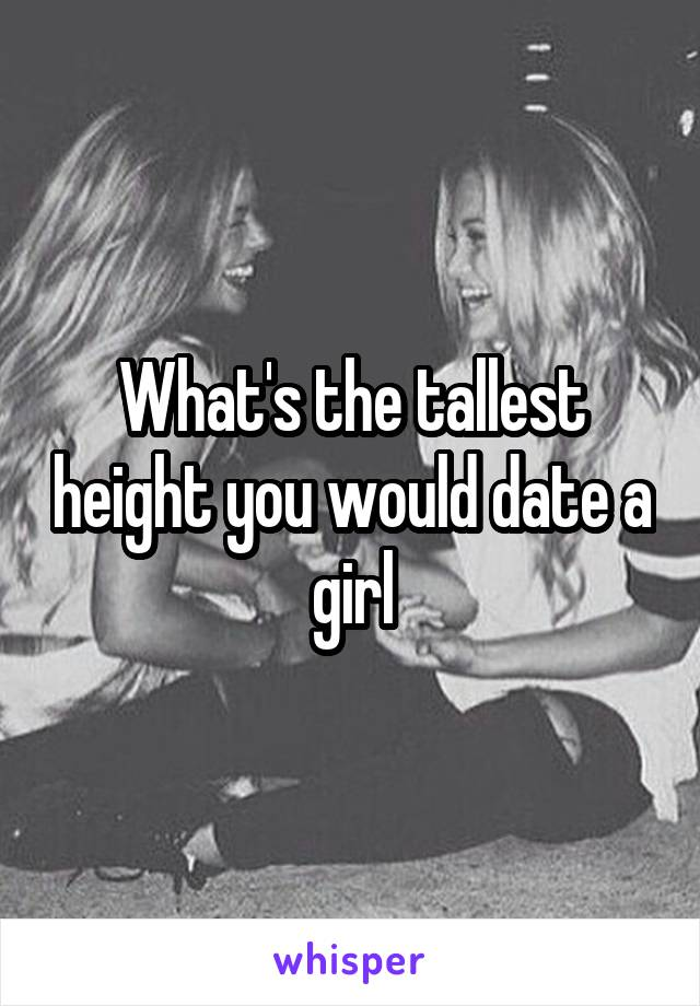 What's the tallest height you would date a girl