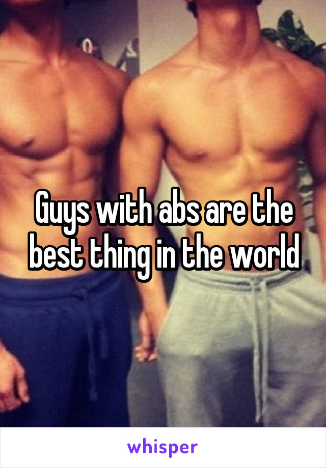 Guys with abs are the best thing in the world