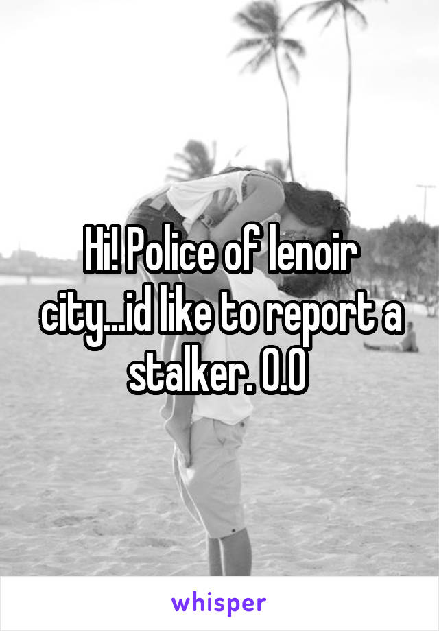 Hi! Police of lenoir city...id like to report a stalker. 0.0
