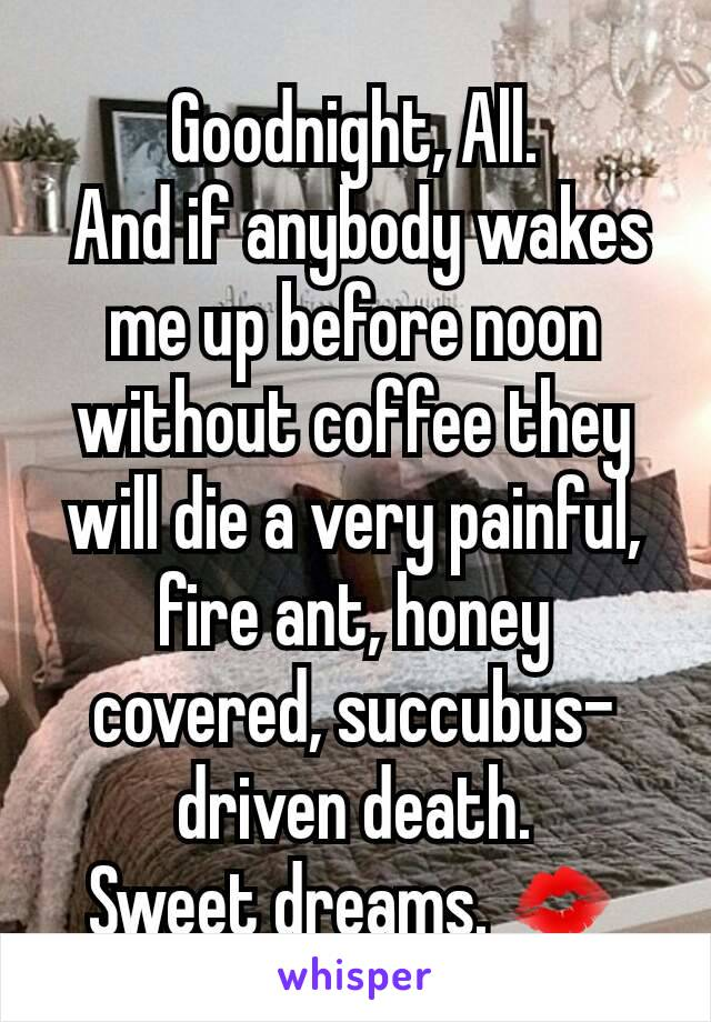 Goodnight, All.  And if anybody wakes me up before noon without coffee they will die a very painful, fire ant, honey covered, succubus- driven death. Sweet dreams. 💋
